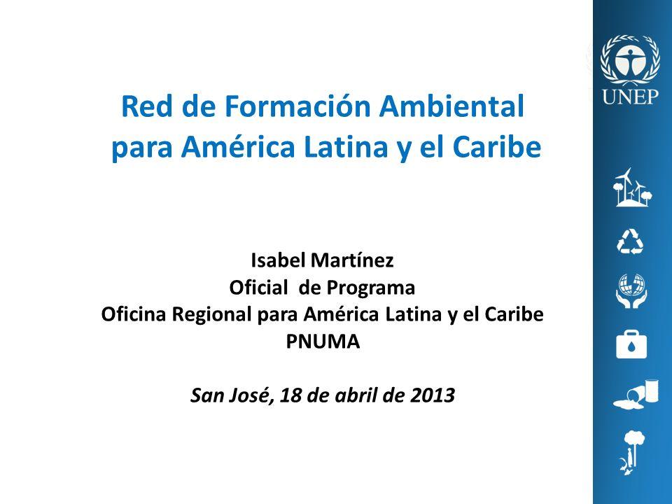 Red de Formación Ambiental para América Latina y el Caribe Isabel Martínez Oficial de Programa Oficina Regional para América Latina y el Caribe PNUMA