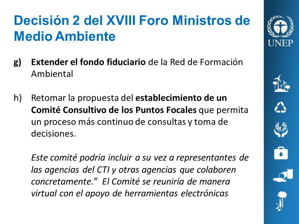 Decisión 2 del XVIII Foro Ministros de Medio Ambiente g)Extender el fondo fiduciario de la Red de Formación Ambiental h)Retomar la propuesta del estab