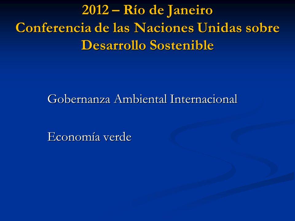 2012 – Río de Janeiro Conferencia de las Naciones Unidas sobre Desarrollo Sostenible Gobernanza Ambiental Internacional Economía verde