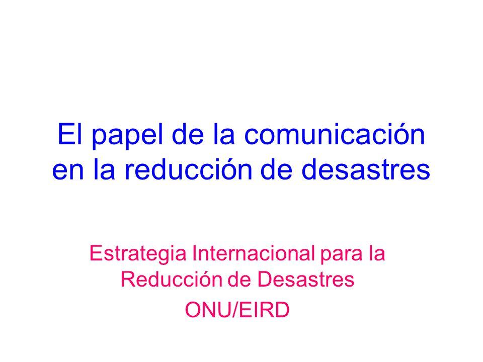 El papel de la comunicación en la reducción de desastres Estrategia Internacional para la Reducción de Desastres ONU/EIRD