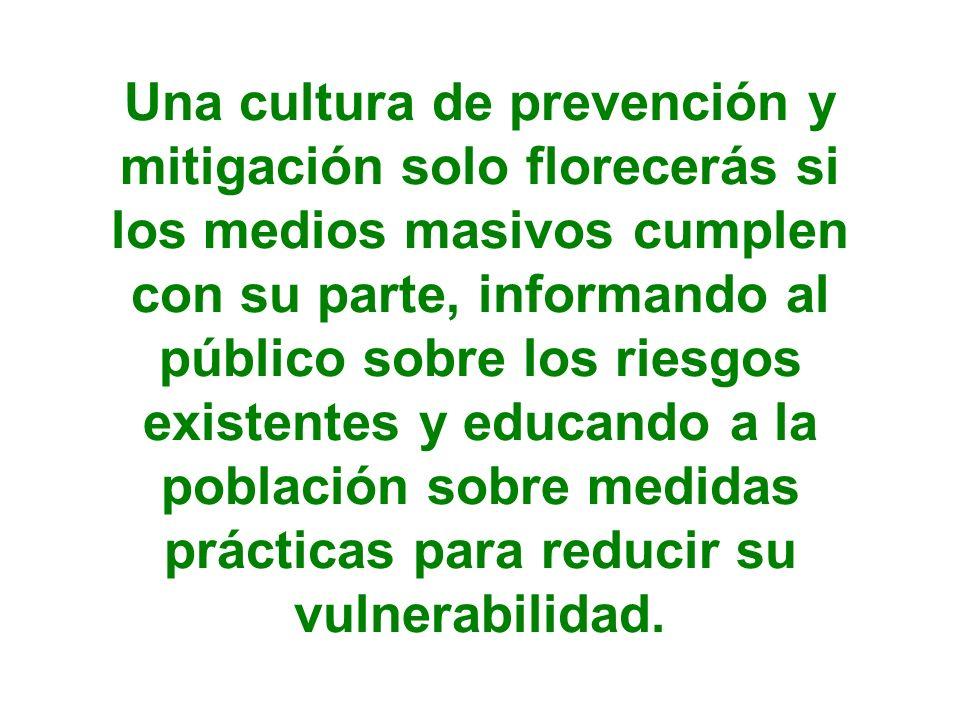 Una cultura de prevención y mitigación solo florecerás si los medios masivos cumplen con su parte, informando al público sobre los riesgos existentes y educando a la población sobre medidas prácticas para reducir su vulnerabilidad.