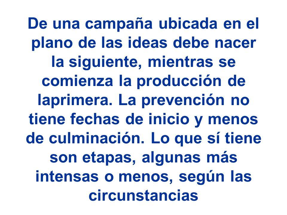 De una campaña ubicada en el plano de las ideas debe nacer la siguiente, mientras se comienza la producción de laprimera. La prevención no tiene fecha