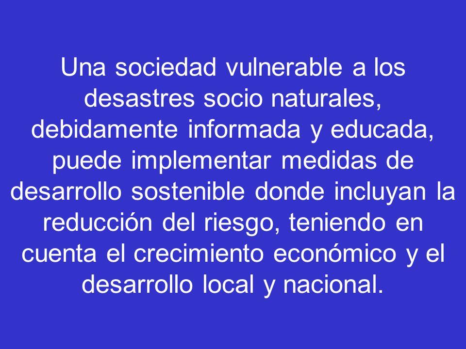 Una sociedad vulnerable a los desastres socio naturales, debidamente informada y educada, puede implementar medidas de desarrollo sostenible donde inc