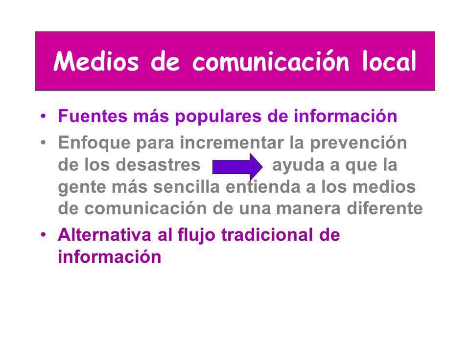 Medios de comunicación local Fuentes más populares de información Enfoque para incrementar la prevención de los desastres ayuda a que la gente más sencilla entienda a los medios de comunicación de una manera diferente Alternativa al flujo tradicional de información