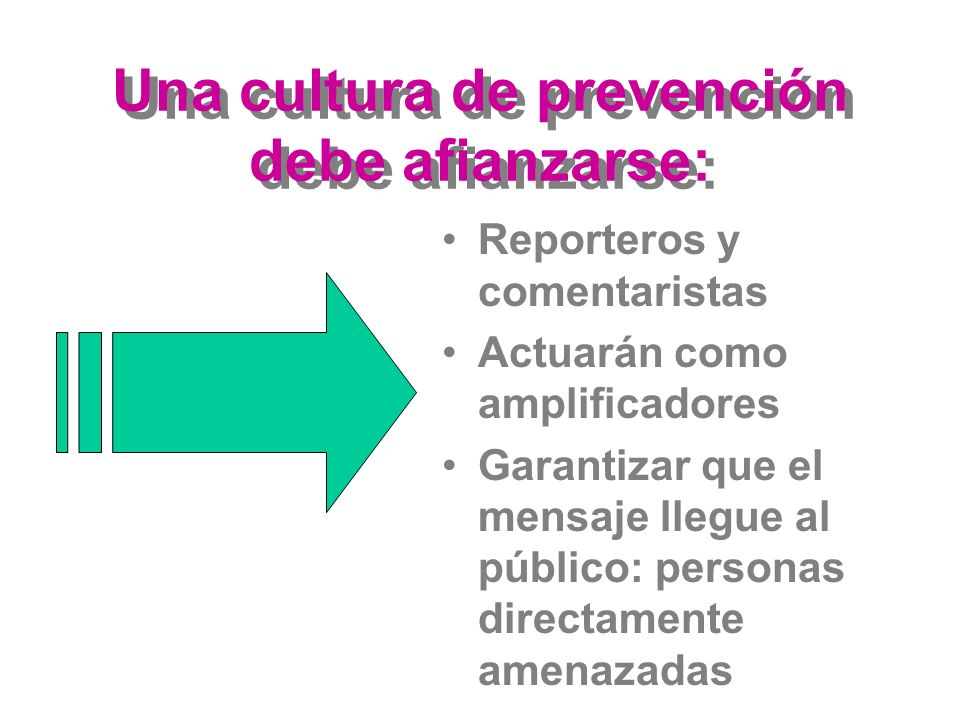Una cultura de prevención debe afianzarse: Reporteros y comentaristas Actuarán como amplificadores Garantizar que el mensaje llegue al público: personas directamente amenazadas