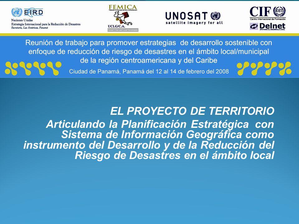 EL PROYECTO DE TERRITORIO Articulando la Planificación Estratégica con Sistema de Información Geográfica como instrumento del Desarrollo y de la Reduc