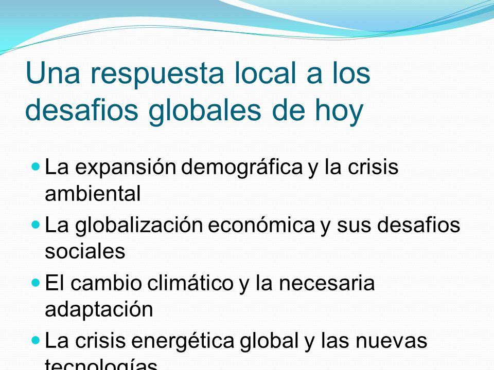 Una respuesta local a los desafios globales de hoy La expansión demográfica y la crisis ambiental La globalización económica y sus desafios sociales E