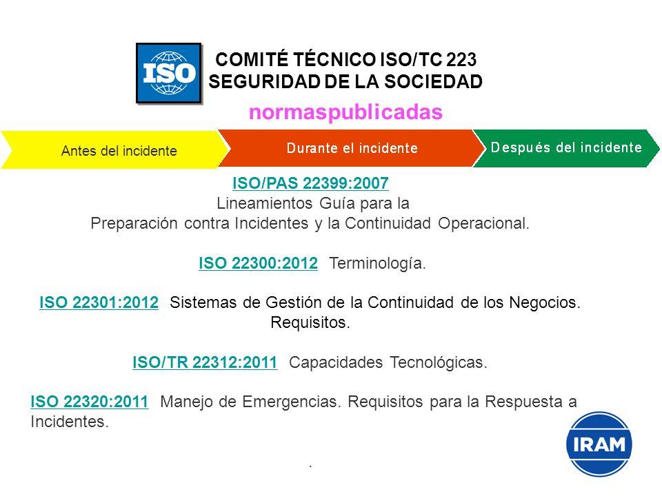 COMITÉ TÉCNICO ISO/TC 223 SEGURIDAD DE LA SOCIEDAD normaspublicadas Antes del incidente ISO/PAS 22399:2007 ISO/PAS 22399:2007 Lineamientos Guía para l