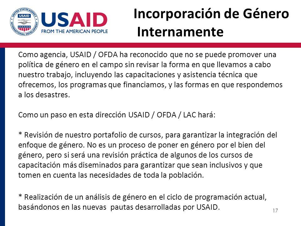 17 Incorporación de Género Internamente Como agencia, USAID / OFDA ha reconocido que no se puede promover una política de género en el campo sin revis