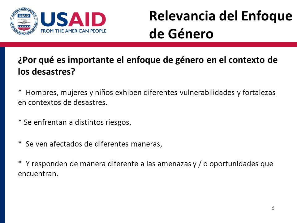 6 Relevancia del Enfoque de Género ¿Por qué es importante el enfoque de género en el contexto de los desastres? * Hombres, mujeres y niños exhiben dif
