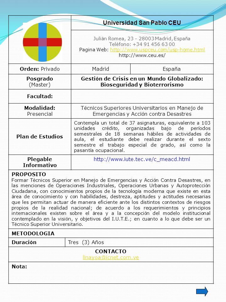 Universidad San Pablo CEU Juli á n Romea, 23 - 28003 Madrid, Espa ñ a Tel é fono: +34 91 456 63 00 Pagina Web: http://www.uspceu.com/usp-home.htmlhttp://www.uspceu.com/usp-home.html http://www.ceu.es/ Orden: PrivadoMadridEspa ñ a Posgrado (Master) Gesti ó n de Crisis en un Mundo Globalizado: Bioseguridad y Bioterrorismo Facultad: Modalidad: Presencial T é cnicos Superiores Universitarios en Manejo de Emergencias y Acci ó n contra Desastres Plan de Estudios Contempla un total de 37 asignaturas, equivalente a 103 unidades cr é dito, organizadas bajo de per í odos semestrales de 18 semanas h á biles de actividades de aula, el estudiante debe realizar durante el sexto semestre el trabajo especial de grado, as í como la pasant í a ocupacional.