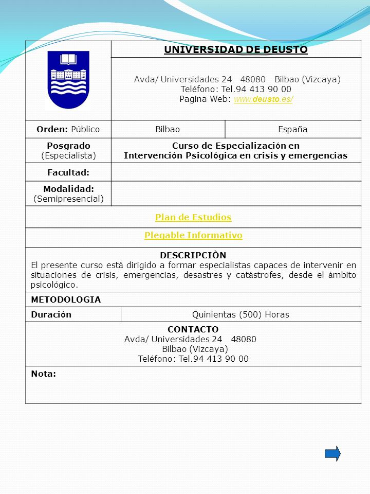 UNIVERSIDAD DE DEUSTO Avda/ Universidades 24 48080 Bilbao (Vizcaya) Tel é fono: Tel.94 413 90 00 Pagina Web: www.deusto.es/ www.deusto.es/ Orden: P ú blicoBilbaoEspa ñ a Posgrado (Especialista) Curso de Especializaci ó n en Intervenci ó n Psicol ó gica en crisis y emergencias Facultad: Modalidad: (Semipresencial) Plan de Estudios Plegable Informativo DESCRIPCIÒN El presente curso est á dirigido a formar especialistas capaces de intervenir en situaciones de crisis, emergencias, desastres y cat á strofes, desde el á mbito psicol ó gico.