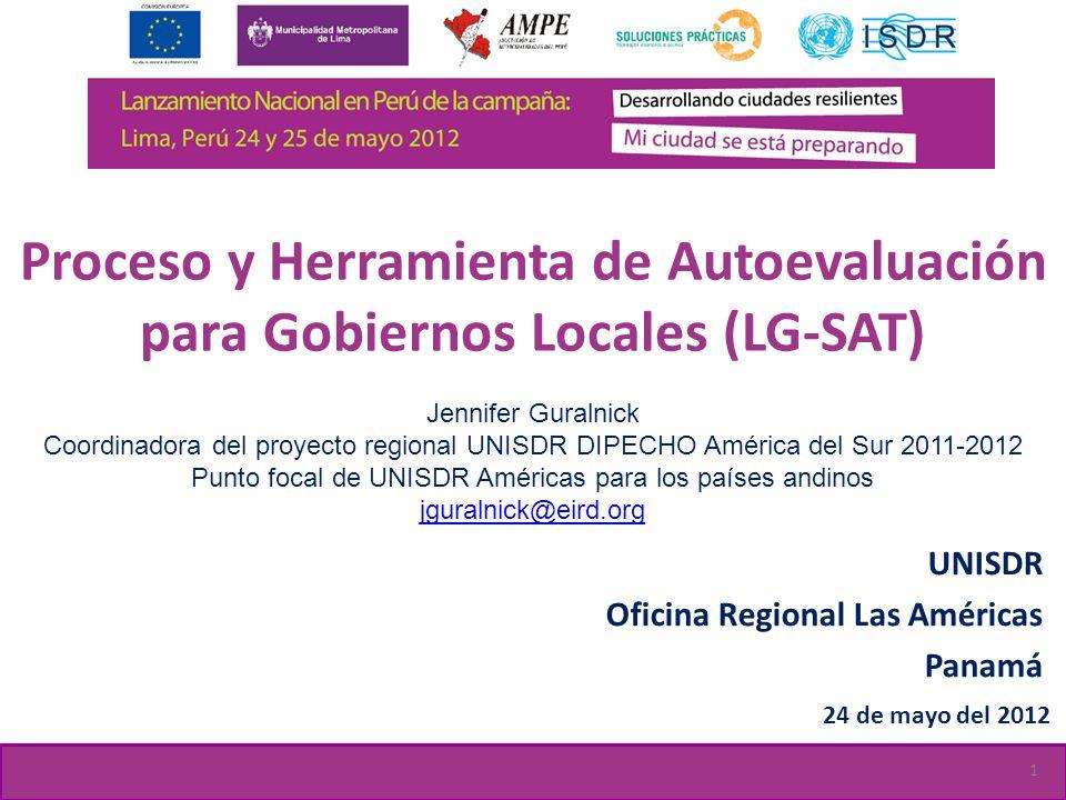 Proceso y Herramienta de Autoevaluación para Gobiernos Locales (LG-SAT) UNISDR Oficina Regional Las Américas Panamá 24 de mayo del 2012 Jennifer Gural