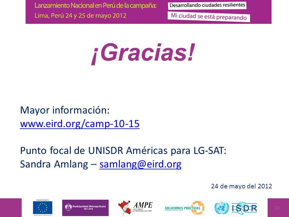 Mayor información: www.eird.org/camp-10-15 Punto focal de UNISDR Américas para LG-SAT: Sandra Amlang – samlang@eird.orgsamlang@eird.org 24 de mayo del 2012 ¡Gracias.