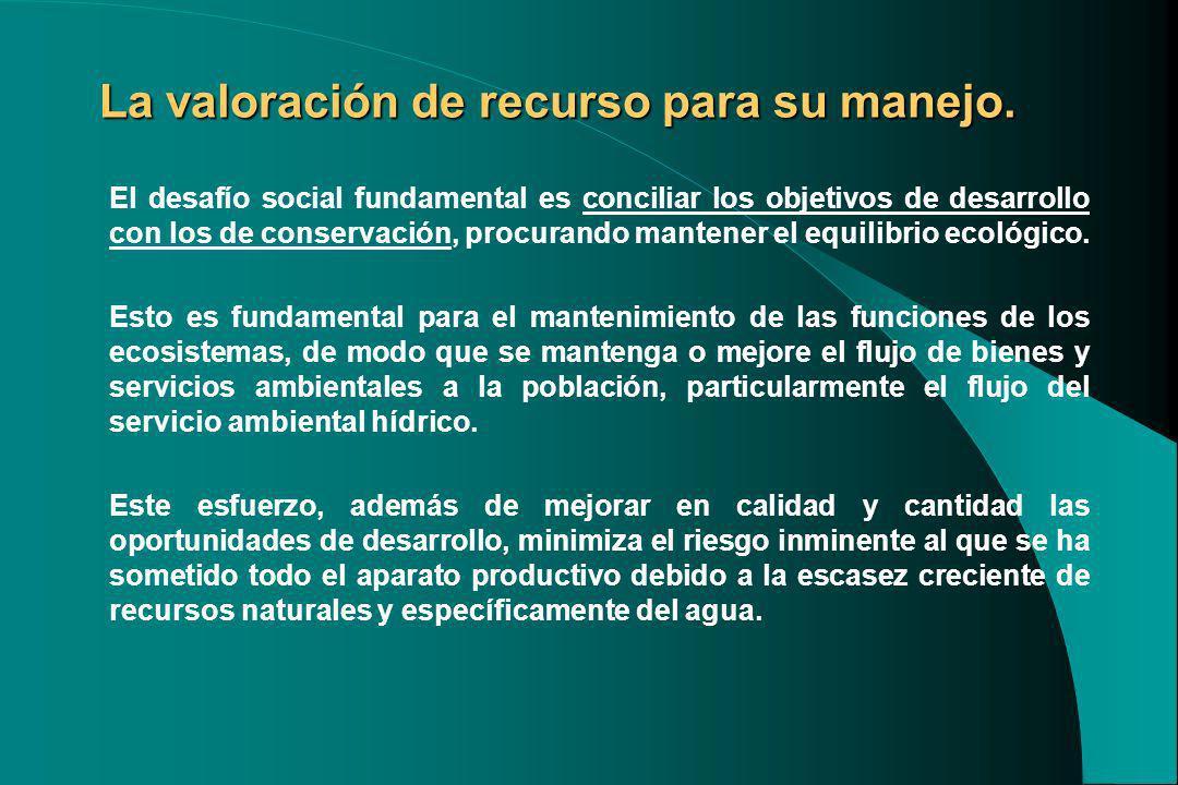 La valoración de recurso para su manejo. El desafío social fundamental es conciliar los objetivos de desarrollo con los de conservación, procurando ma