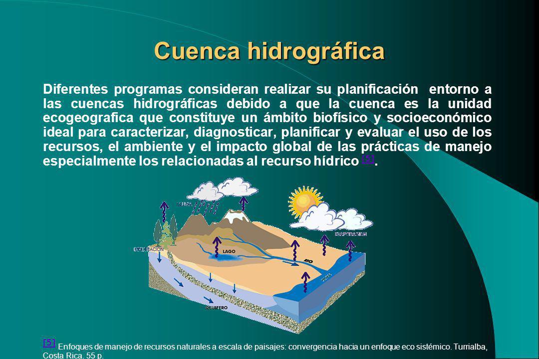 Cuenca hidrográfica Diferentes programas consideran realizar su planificación entorno a las cuencas hidrográficas debido a que la cuenca es la unidad