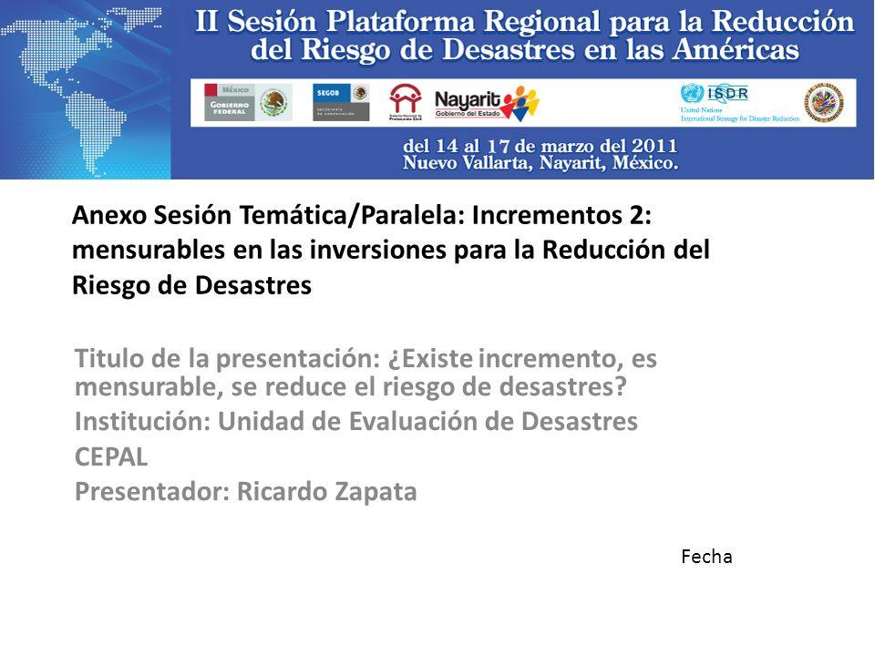 Anexo Sesión Temática/Paralela: Incrementos 2: mensurables en las inversiones para la Reducción del Riesgo de Desastres Titulo de la presentación: ¿Existe incremento, es mensurable, se reduce el riesgo de desastres.