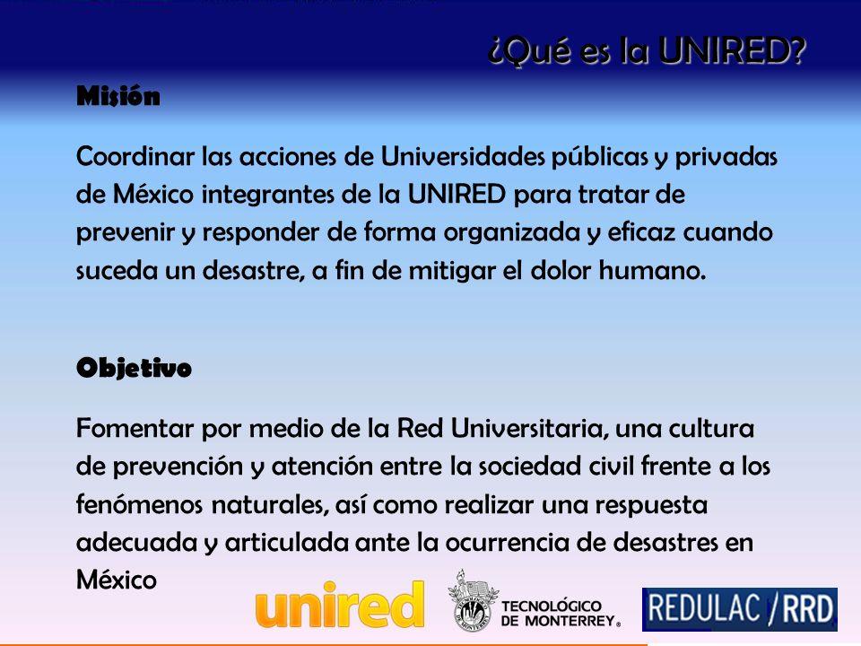 Misión Coordinar las acciones de Universidades públicas y privadas de México integrantes de la UNIRED para tratar de prevenir y responder de forma organizada y eficaz cuando suceda un desastre, a fin de mitigar el dolor humano.
