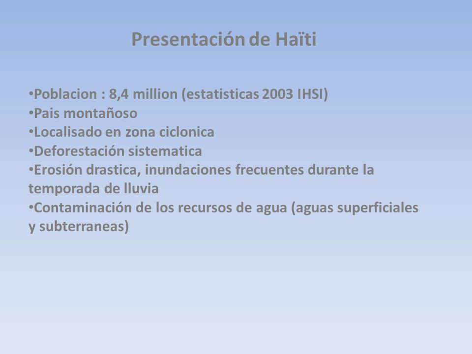 Presentación de Haïti Poblacion : 8,4 million (estatisticas 2003 IHSI) Pais montañoso Localisado en zona ciclonica Deforestación sistematica Erosión d