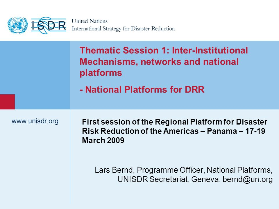 www.unisdr.org 2 National Platforms – Overview of developments in 2008 Number of National Platforms (slowly) increasing More recognition and interest to work through and support National Platforms among ISDR system partners (UN, IFRC, WB, regional and bilateral agencies) New NPs declared in 2008/ 09: Asia/Pacific: Sri Lanka (January 2008), Indonesia (2008/2009) Central Asia : Kazakhstan (January 2008) Europe: Italy (January 2008) Africa : Senegal (March 2008 – launched in 2005 with UNISDR support, but never formalized) Americas: Dominican Republic (March 2008), El Salvador, Jamaica (July 2008), Argentina (October 2008), Peru (February 2009)