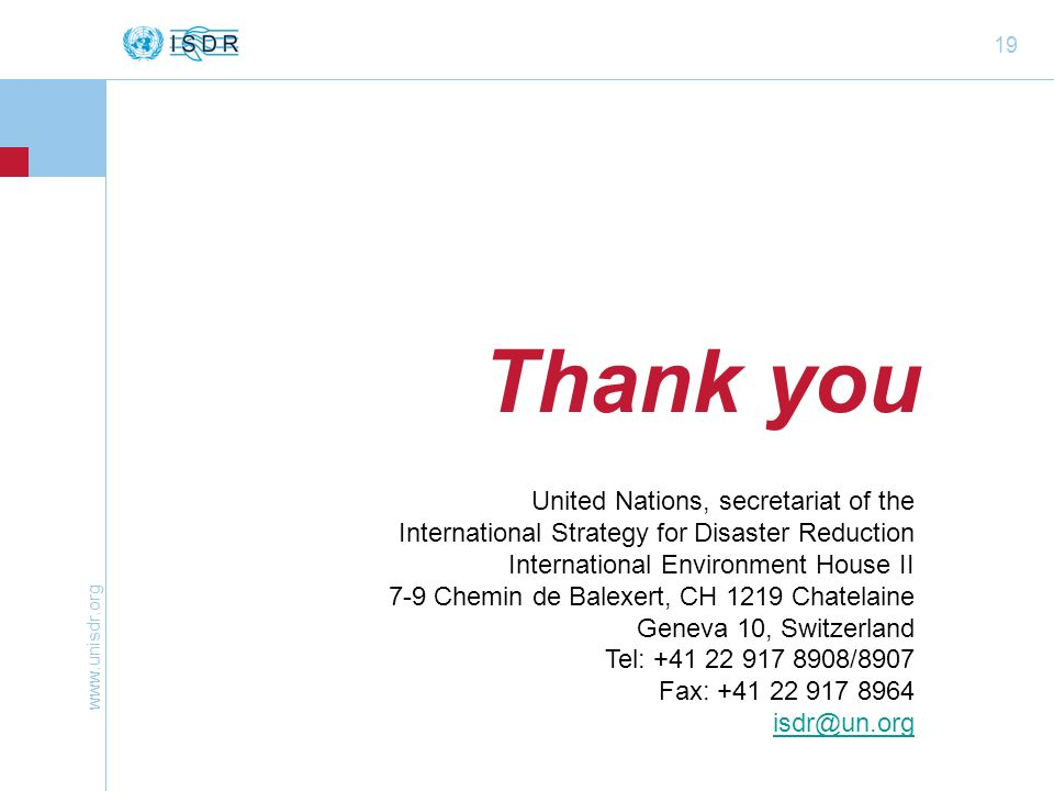 www.unisdr.org 19 Thank you United Nations, secretariat of the International Strategy for Disaster Reduction International Environment House II 7-9 Ch