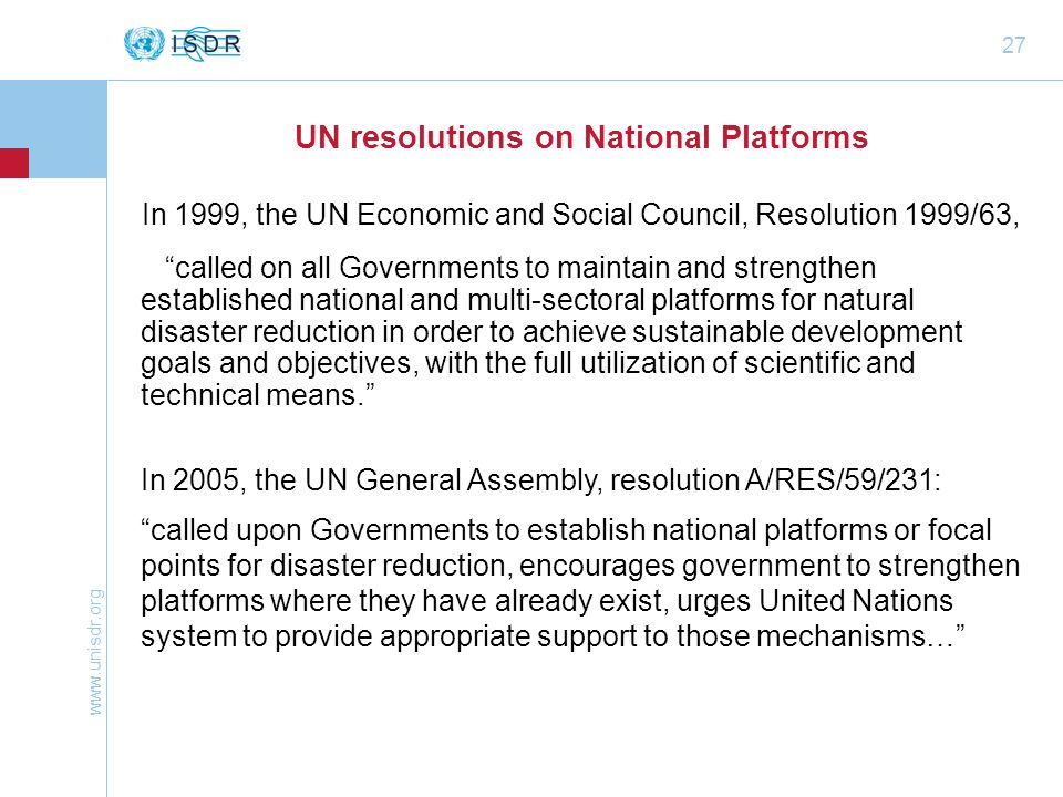www.unisdr.org 27 UN resolutions on National Platforms In 1999, the UN Economic and Social Council, Resolution 1999/63, called on all Governments to m