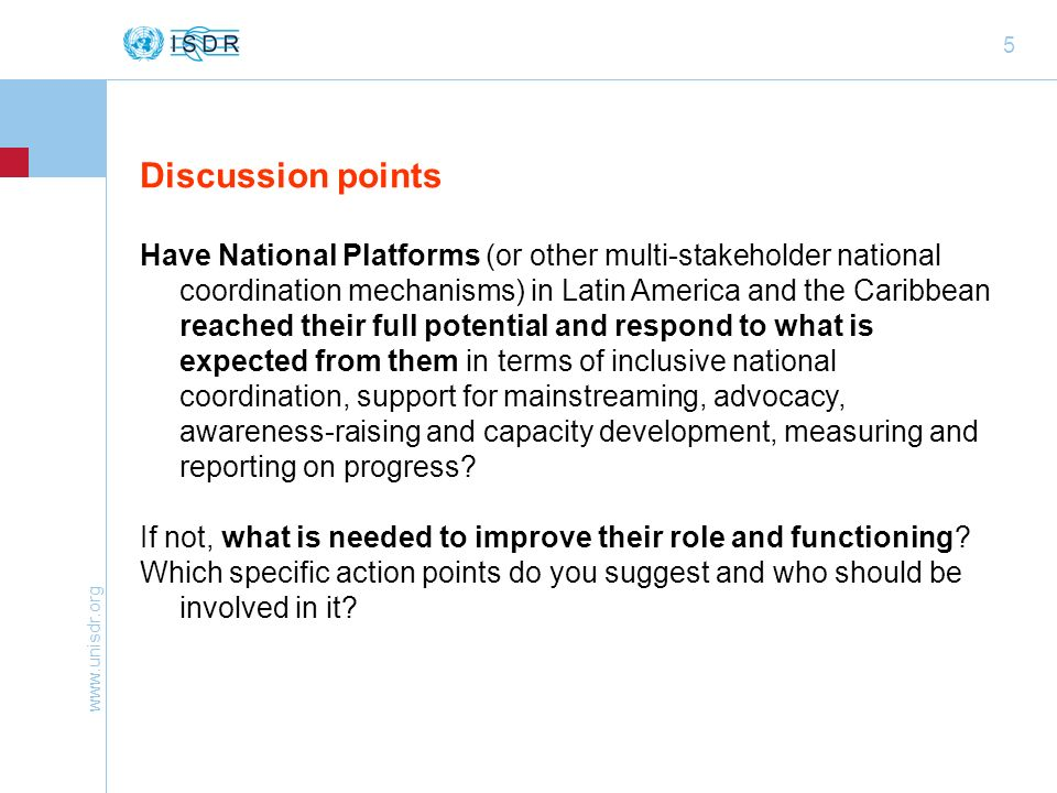 www.unisdr.org 6 Discussion points (contd) 1.Official and de facto recognition of National Platform/ other multi- stakeholder national mechanism as important entity to consult for decision-making on DRR/ development programming and implementation (and de facto progress in influencing policy making, programmes and implemention) – appropriate institutional anchoring 2.Buy-in and support (incl.