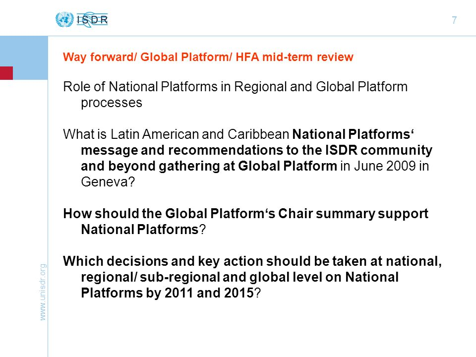 www.unisdr.org 7 Way forward/ Global Platform/ HFA mid-term review Role of National Platforms in Regional and Global Platform processes What is Latin