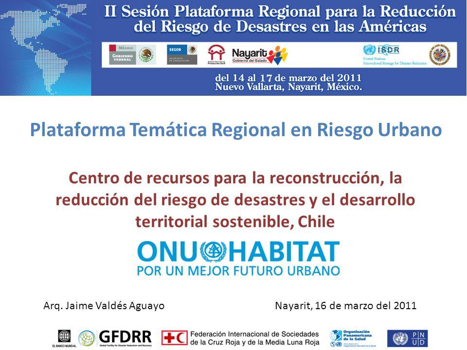 Plataforma Temática Regional en Riesgo Urbano Centro de recursos para la reconstrucción, la reducción del riesgo de desastres y el desarrollo territorial sostenible, Chile Nayarit, 16 de marzo del 2011Arq.
