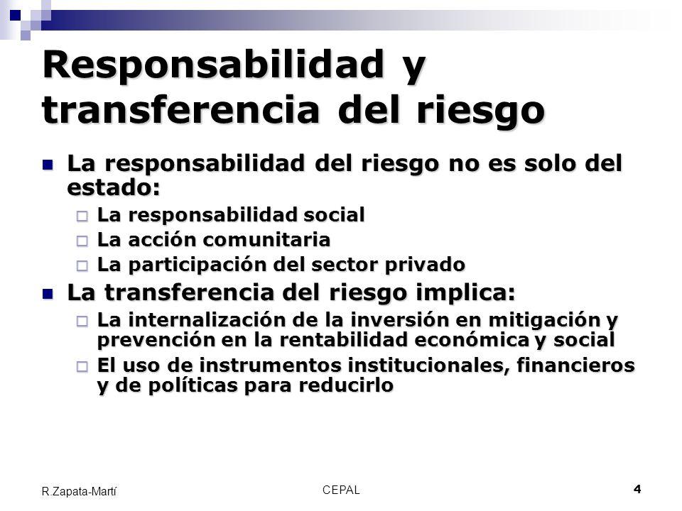 CEPAL4 R.Zapata-Martí Responsabilidad y transferencia del riesgo La responsabilidad del riesgo no es solo del estado: La responsabilidad del riesgo no