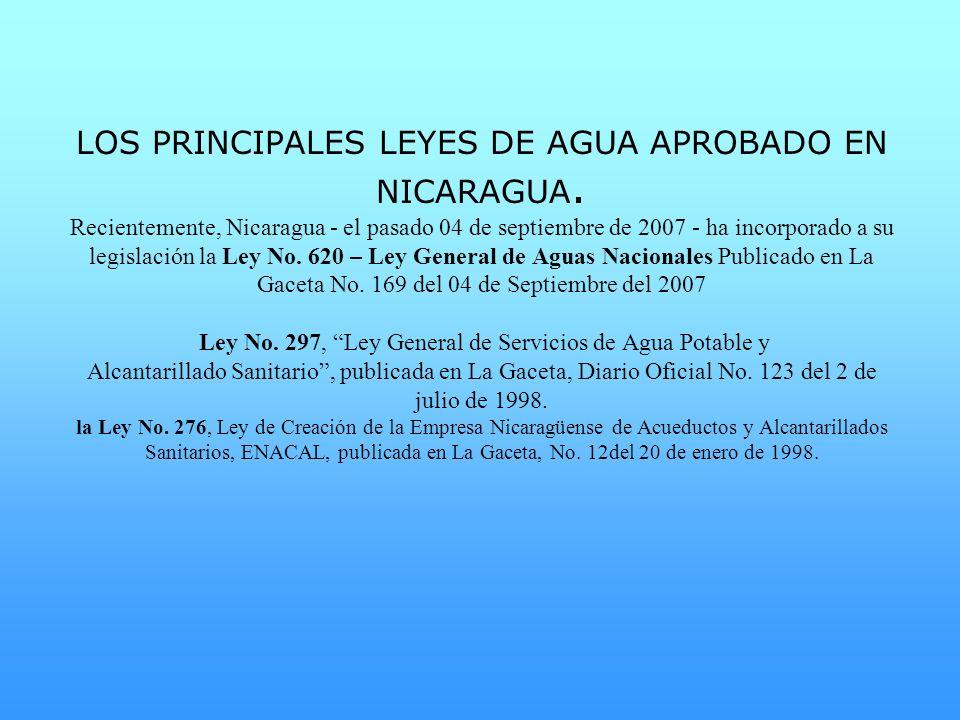 LOS PRINCIPALES LEYES DE AGUA APROBADO EN NICARAGUA. Recientemente, Nicaragua - el pasado 04 de septiembre de 2007 - ha incorporado a su legislación l