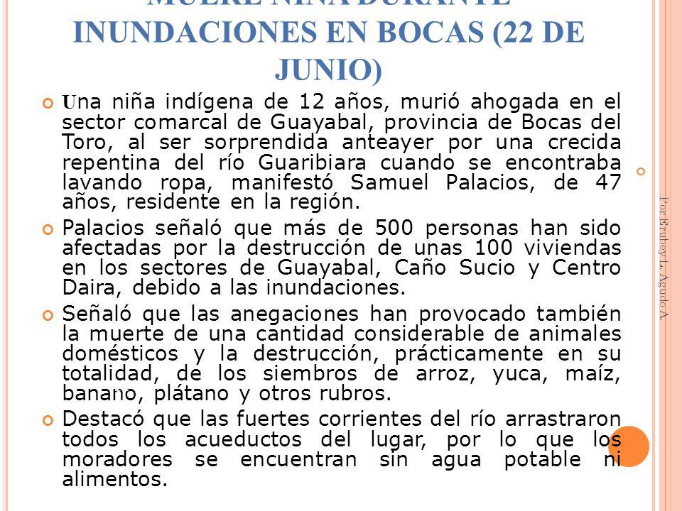 MUERE NIÑA DURANTE INUNDACIONES EN BOCAS (22 DE JUNIO) U na niña indígena de 12 años, murió ahogada en el sector comarcal de Guayabal, provincia de Bo