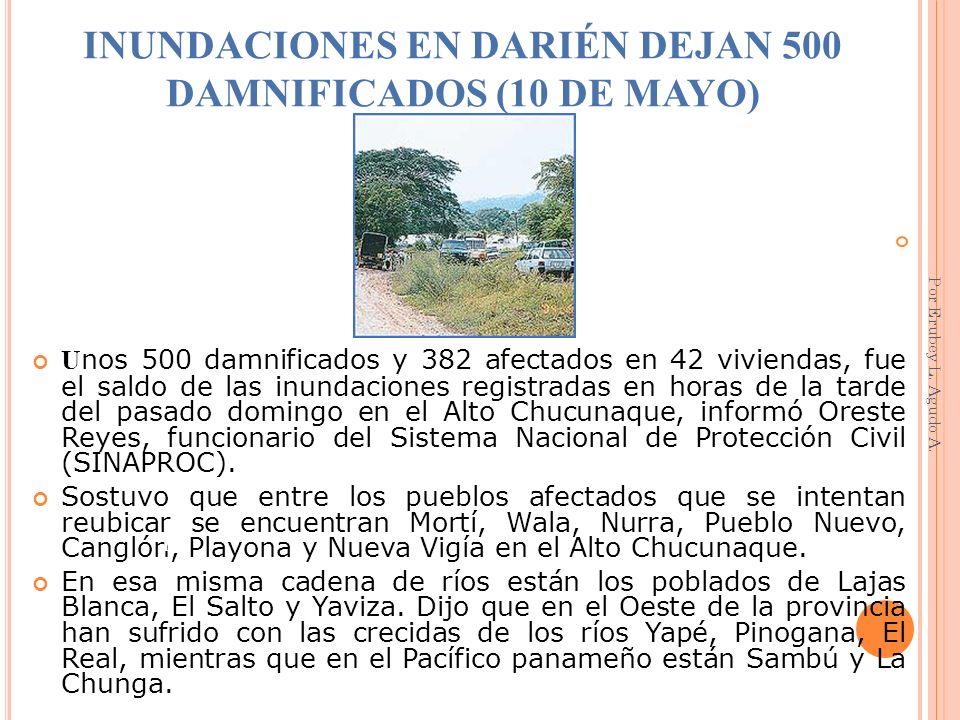 INUNDACIONES EN DARIÉN DEJAN 500 DAMNIFICADOS (10 DE MAYO) U nos 500 damnificados y 382 afectados en 42 viviendas, fue el saldo de las inundaciones re