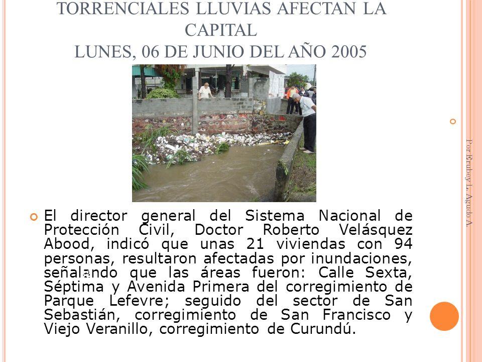 TORRENCIALES LLUVIAS AFECTAN LA CAPITAL LUNES, 06 DE JUNIO DEL AÑO 2005 El director general del Sistema Nacional de Protección Civil, Doctor Roberto V