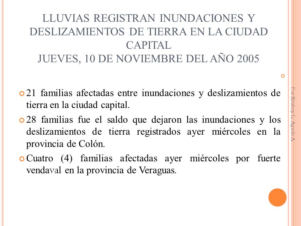 LLUVIAS REGISTRAN INUNDACIONES Y DESLIZAMIENTOS DE TIERRA EN LA CIUDAD CAPITAL JUEVES, 10 DE NOVIEMBRE DEL AÑO 2005 21 familias afectadas entre inunda
