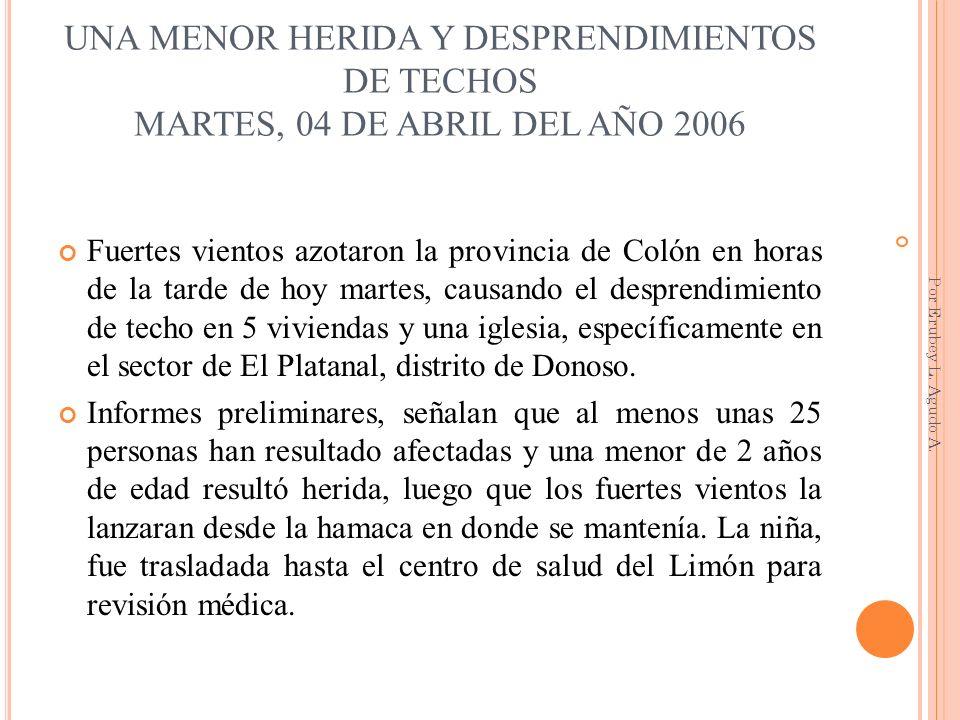 UNA MENOR HERIDA Y DESPRENDIMIENTOS DE TECHOS MARTES, 04 DE ABRIL DEL AÑO 2006 Fuertes vientos azotaron la provincia de Colón en horas de la tarde de