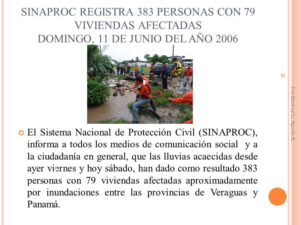 SINAPROC REGISTRA 383 PERSONAS CON 79 VIVIENDAS AFECTADAS DOMINGO, 11 DE JUNIO DEL AÑO 2006 El Sistema Nacional de Protección Civil (SINAPROC), inform