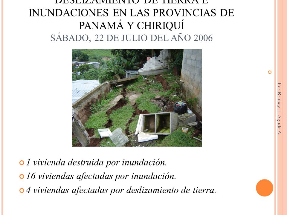 DESLIZAMIENTO DE TIERRA E INUNDACIONES EN LAS PROVINCIAS DE PANAMÁ Y CHIRIQUÍ SÁBADO, 22 DE JULIO DEL AÑO 2006 1 vivienda destruida por inundación. 16