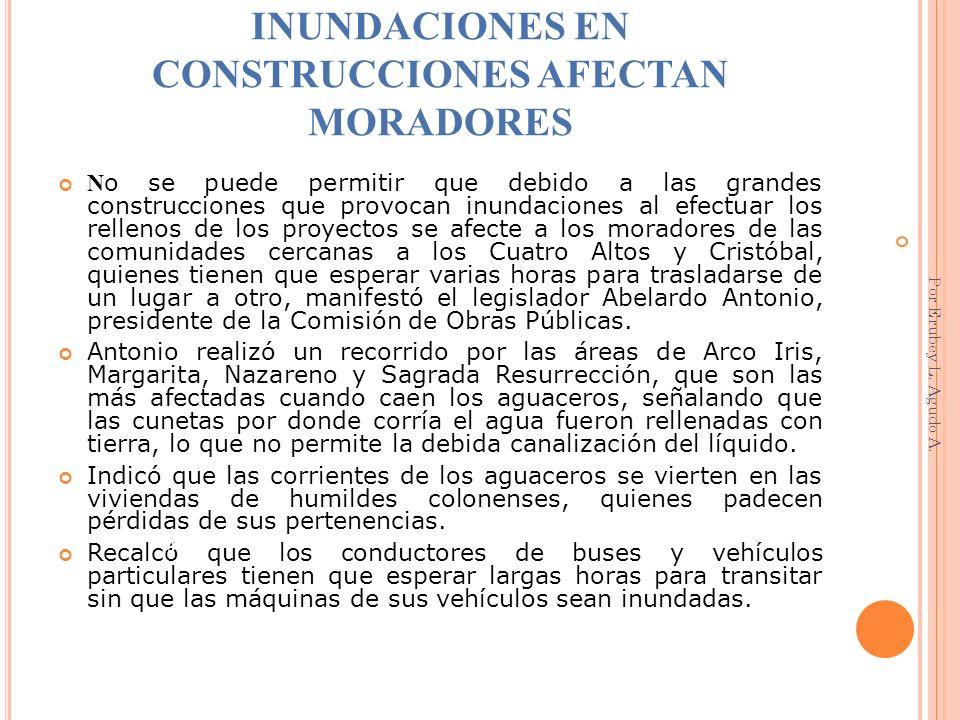 INUNDACIONES EN CONSTRUCCIONES AFECTAN MORADORES N o se puede permitir que debido a las grandes construcciones que provocan inundaciones al efectuar l