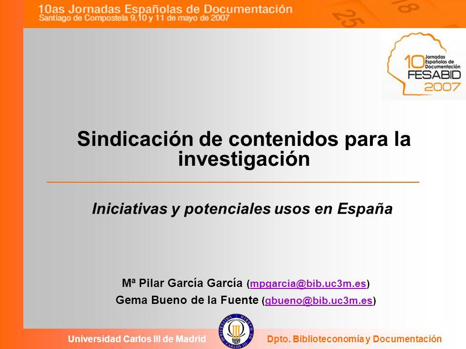 Sindicación de contenidos para la investigación Mª Pilar García García (mpgarcia@bib.uc3m.es)mpgarcia@bib.uc3m.es Gema Bueno de la Fuente (gbueno@bib.uc3m.es)gbueno@bib.uc3m.es Universidad Carlos III de MadridDpto.