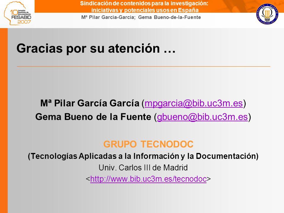 Gema Bueno de la Fuente Mª Pilar García-García; Gema Bueno-de-la-Fuente Sindicación de contenidos para la investigación: iniciativas y potenciales usos en España Gracias por su atención … Mª Pilar García García (mpgarcia@bib.uc3m.es)mpgarcia@bib.uc3m.es Gema Bueno de la Fuente (gbueno@bib.uc3m.es)gbueno@bib.uc3m.es GRUPO TECNODOC (Tecnologías Aplicadas a la Información y la Documentación) Univ.