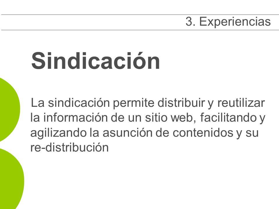 Sindicación La sindicación permite distribuir y reutilizar la información de un sitio web, facilitando y agilizando la asunción de contenidos y su re-distribución 3 3.