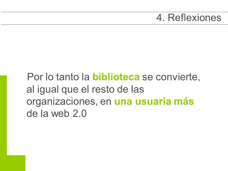 Por lo tanto la biblioteca se convierte, al igual que el resto de las organizaciones, en una usuaria más de la web 2.0 4.