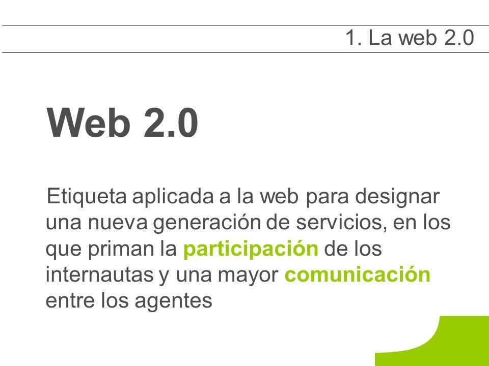 Web 2.0 Etiqueta aplicada a la web para designar una nueva generación de servicios, en los que priman la participación de los internautas y una mayor comunicación entre los agentes 1 1.