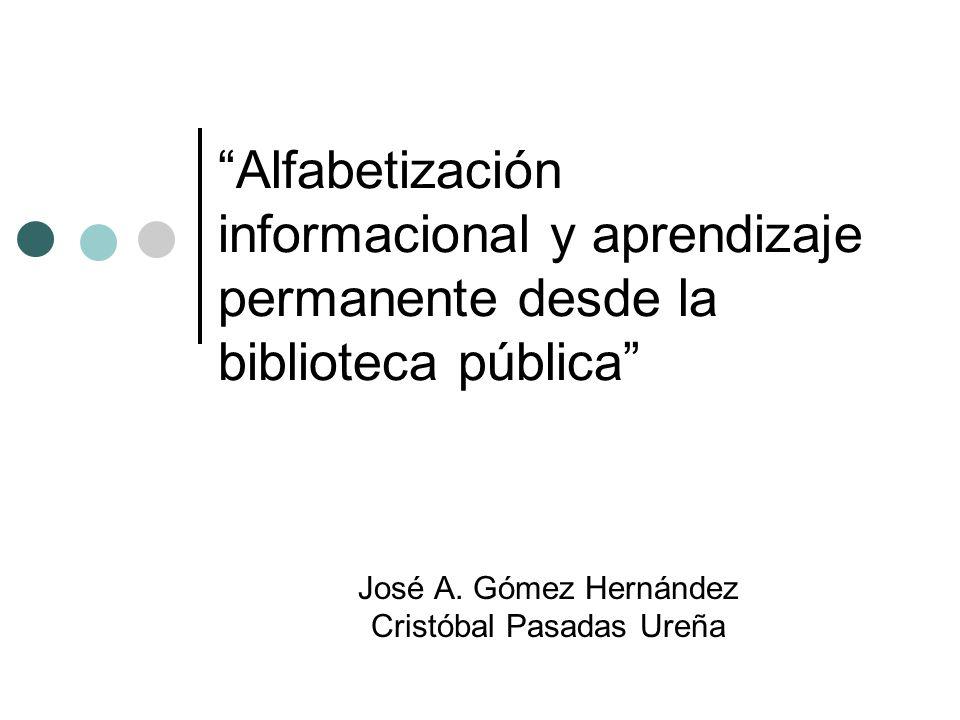 Alfabetización informacional y aprendizaje permanente desde la biblioteca pública José A. Gómez Hernández Cristóbal Pasadas Ureña