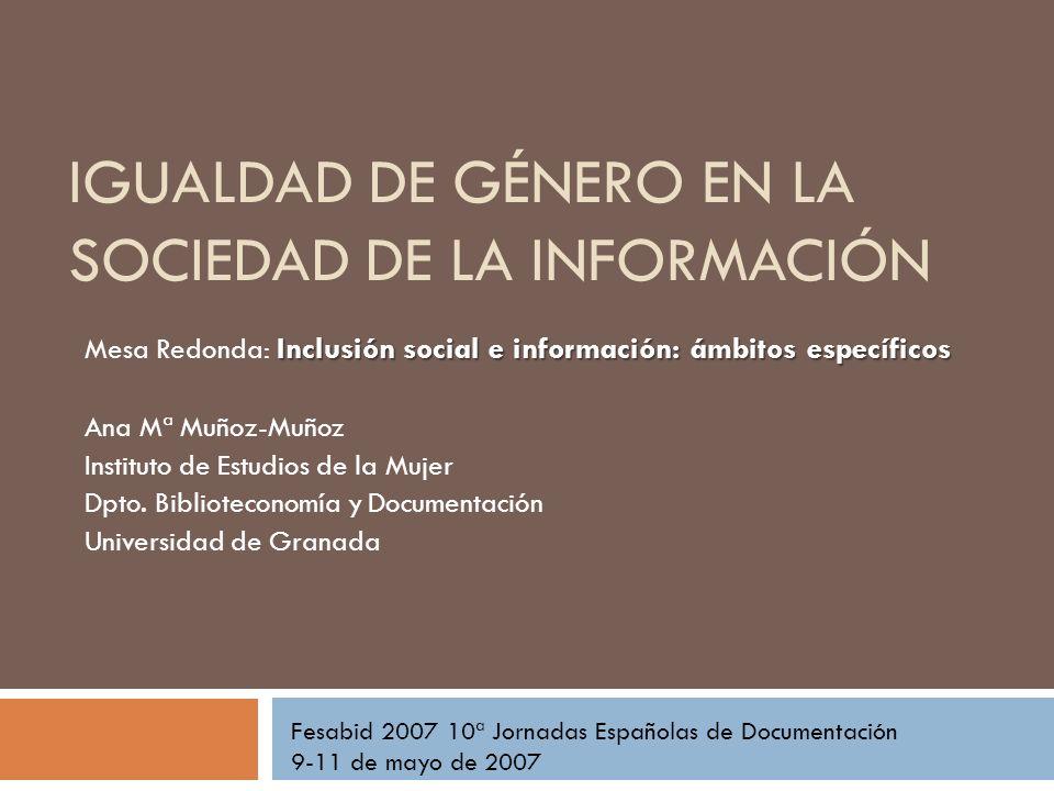 IGUALDAD DE GÉNERO EN LA SOCIEDAD DE LA INFORMACIÓN Fesabid 2007 10ª Jornadas Españolas de Documentación 9-11 de mayo de 2007 Inclusión social e infor