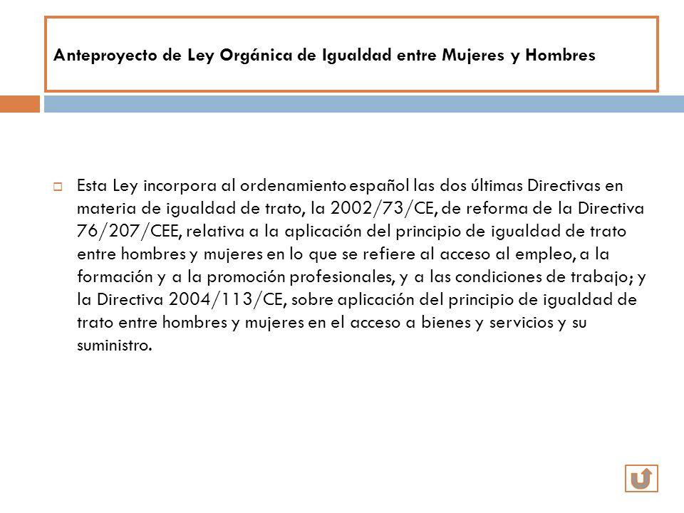 Anteproyecto de Ley Orgánica de Igualdad entre Mujeres y Hombres Esta Ley incorpora al ordenamiento español las dos últimas Directivas en materia de i