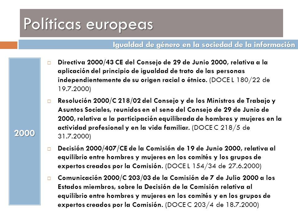 Políticas europeas 2001 Decisión 2001/51/CE del Consejo, de 20 de diciembre de 2000, por la que se establece un programa de acción comunitaria sobre la estrategia comunitaria en materia de igualdad entre mujeres y hombres (2001- 2006) Directiva 2002/73/CE del Parlamento Europeo y del Consejo de 23 de septiembre de 2002, que modifica la Directiva 76/207/CEE del Consejo, relativa a la aplicación del principio de igualdad de trato entre hombres y mujeres en lo que se refiere al acceso al empleo, a la formación y a la promoción profesionales, y a las condiciones de trabajo.