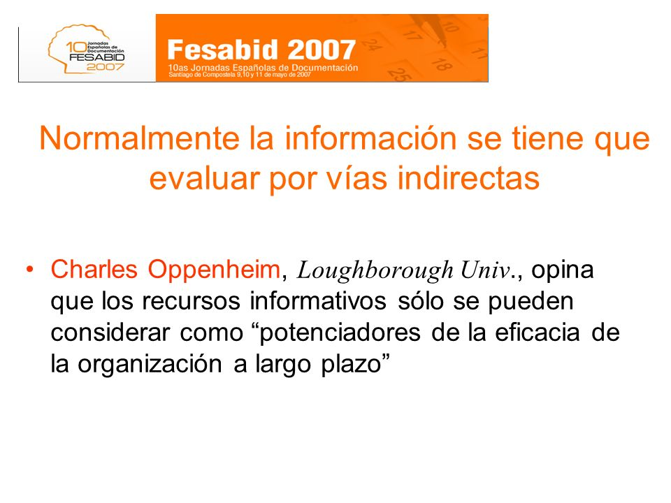 Normalmente la información se tiene que evaluar por vías indirectas Charles Oppenheim, Loughborough Univ., opina que los recursos informativos sólo se pueden considerar como potenciadores de la eficacia de la organización a largo plazo