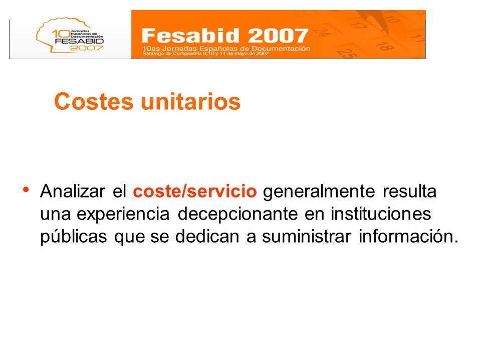 Costes unitarios Analizar el coste/servicio generalmente resulta una experiencia decepcionante en instituciones públicas que se dedican a suministrar información.